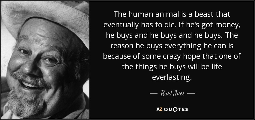 The human animal is a beast that eventually has to die. If he's got money, he buys and he buys and he buys. The reason he buys everything he can is because of some crazy hope that one of the things he buys will be life everlasting. - Burl Ives