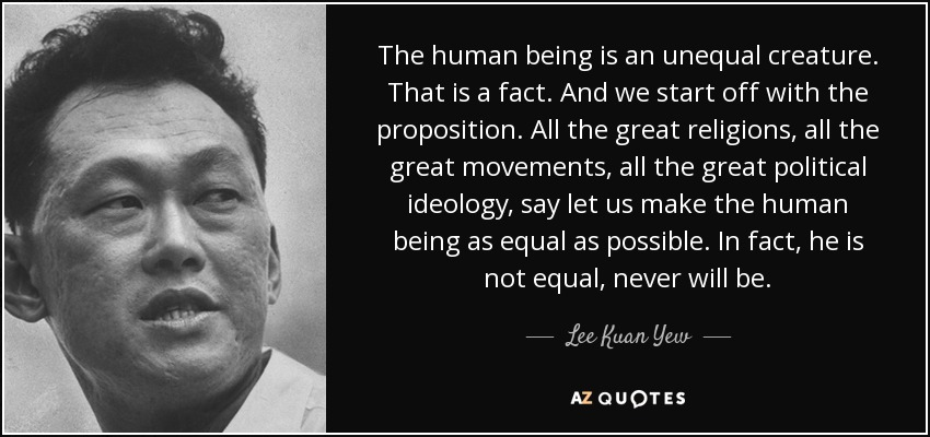 The human being is an unequal creature. That is a fact. And we start off with the proposition. All the great religions, all the great movements, all the great political ideology, say let us make the human being as equal as possible. In fact, he is not equal, never will be. - Lee Kuan Yew