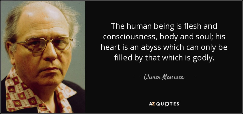The human being is flesh and consciousness, body and soul; his heart is an abyss which can only be filled by that which is godly. - Olivier Messiaen