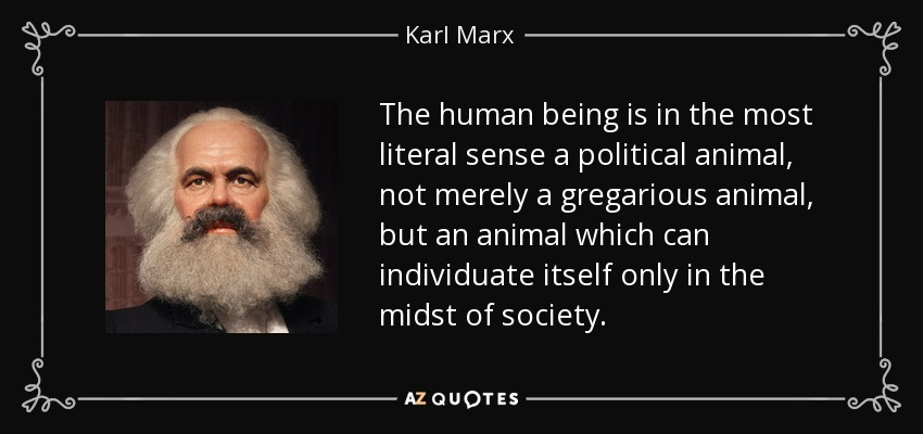 The human being is in the most literal sense a political animal, not merely a gregarious animal, but an animal which can individuate itself only in the midst of society. - Karl Marx