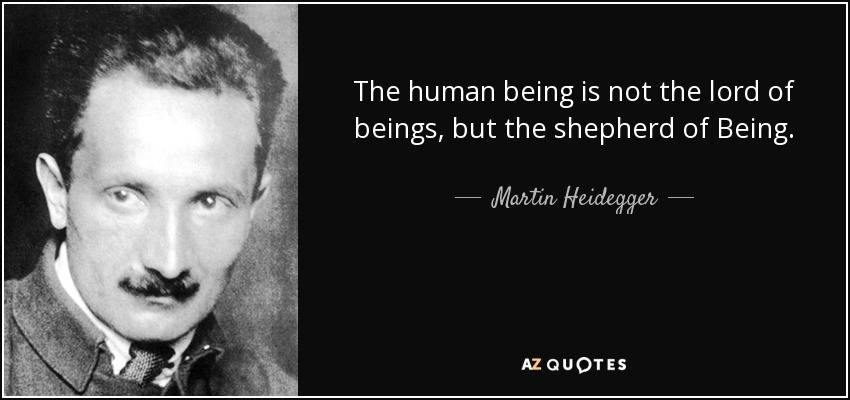 The human being is not the lord of beings, but the shepherd of Being. - Martin Heidegger