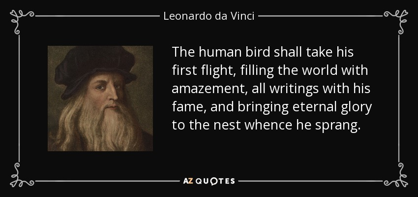 The human bird shall take his first flight, filling the world with amazement, all writings with his fame, and bringing eternal glory to the nest whence he sprang. - Leonardo da Vinci