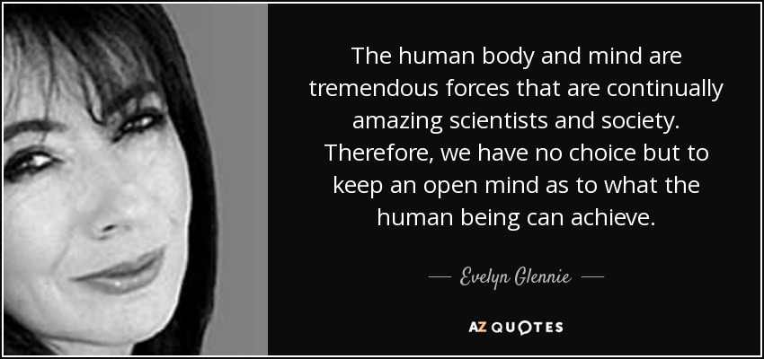 The human body and mind are tremendous forces that are continually amazing scientists and society. Therefore, we have no choice but to keep an open mind as to what the human being can achieve. - Evelyn Glennie