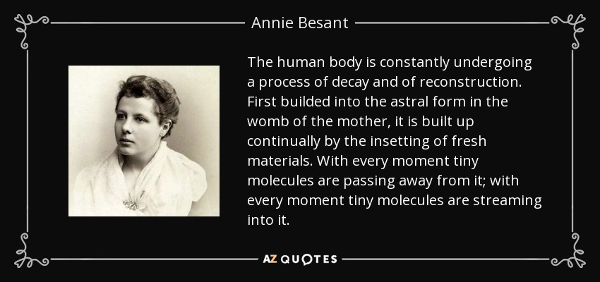 The human body is constantly undergoing a process of decay and of reconstruction. First builded into the astral form in the womb of the mother, it is built up continually by the insetting of fresh materials. With every moment tiny molecules are passing away from it; with every moment tiny molecules are streaming into it. - Annie Besant