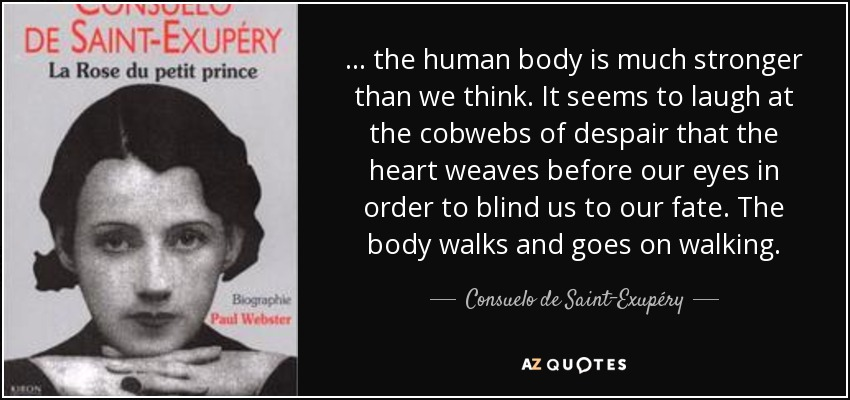 ... the human body is much stronger than we think. It seems to laugh at the cobwebs of despair that the heart weaves before our eyes in order to blind us to our fate. The body walks and goes on walking. - Consuelo de Saint-Exupéry