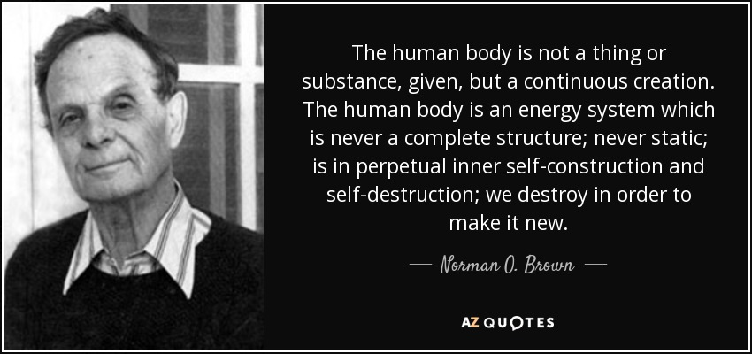 The human body is not a thing or substance, given, but a continuous creation. The human body is an energy system which is never a complete structure; never static; is in perpetual inner self-construction and self-destruction; we destroy in order to make it new. - Norman O. Brown