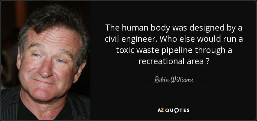 The human body was designed by a civil engineer. Who else would run a toxic waste pipeline through a recreational area ? - Robin Williams