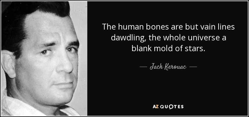The human bones are but vain lines dawdling, the whole universe a blank mold of stars. - Jack Kerouac
