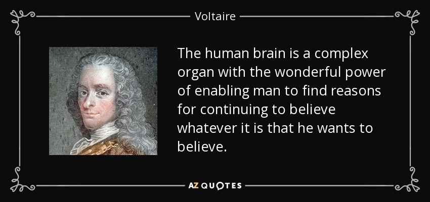 The human brain is a complex organ with the wonderful power of enabling man to find reasons for continuing to believe whatever it is that he wants to believe. - Voltaire