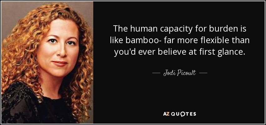 The human capacity for burden is like bamboo- far more flexible than you'd ever believe at first glance. - Jodi Picoult