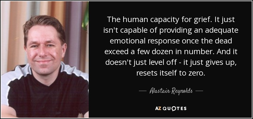 The human capacity for grief. It just isn't capable of providing an adequate emotional response once the dead exceed a few dozen in number. And it doesn't just level off - it just gives up, resets itself to zero. - Alastair Reynolds