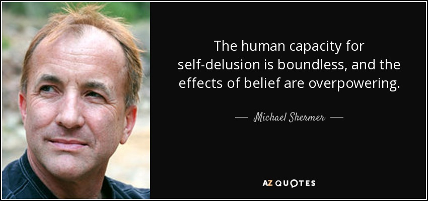 The human capacity for self-delusion is boundless, and the effects of belief are overpowering. - Michael Shermer