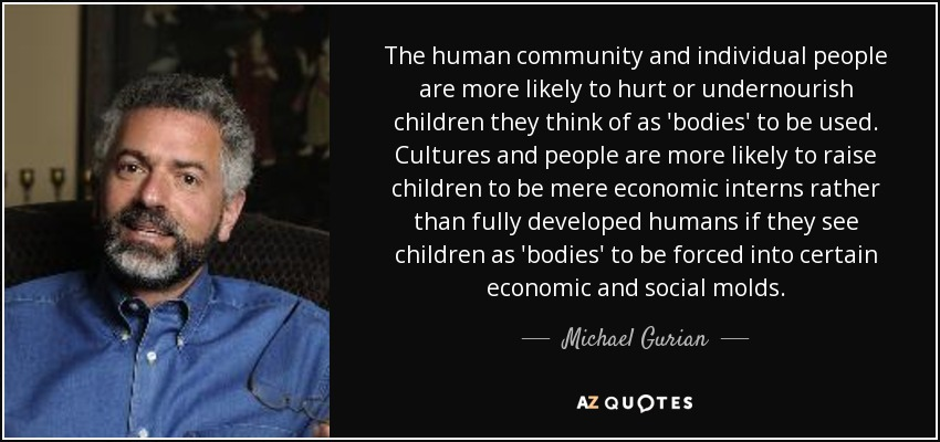 The human community and individual people are more likely to hurt or undernourish children they think of as 'bodies' to be used. Cultures and people are more likely to raise children to be mere economic interns rather than fully developed humans if they see children as 'bodies' to be forced into certain economic and social molds. - Michael Gurian