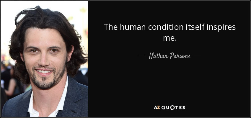The human condition itself inspires me. - Nathan Parsons