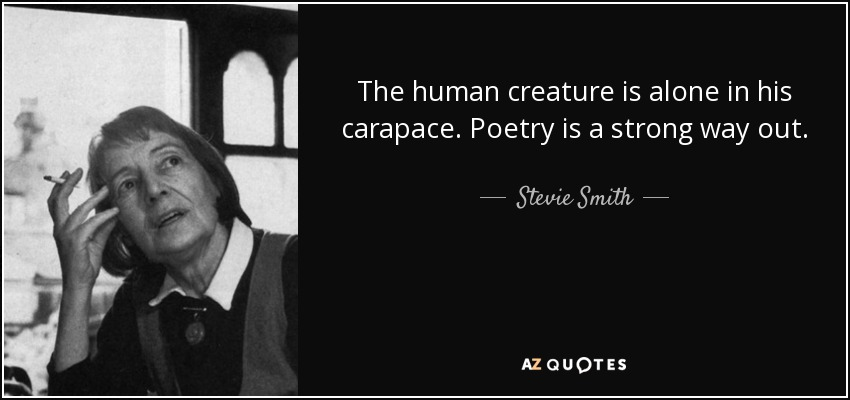 The human creature is alone in his carapace. Poetry is a strong way out. - Stevie Smith