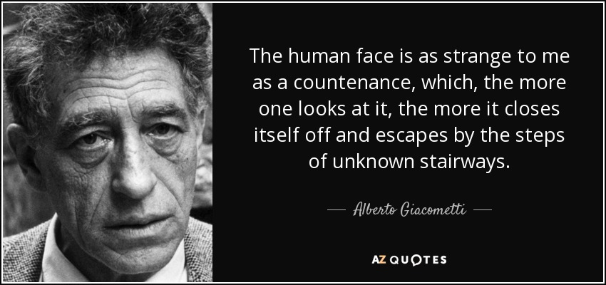 The human face is as strange to me as a countenance, which, the more one looks at it, the more it closes itself off and escapes by the steps of unknown stairways. - Alberto Giacometti
