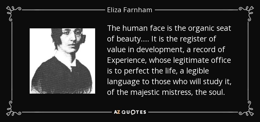 The human face is the organic seat of beauty.... It is the register of value in development, a record of Experience, whose legitimate office is to perfect the life, a legible language to those who will study it, of the majestic mistress, the soul. - Eliza Farnham