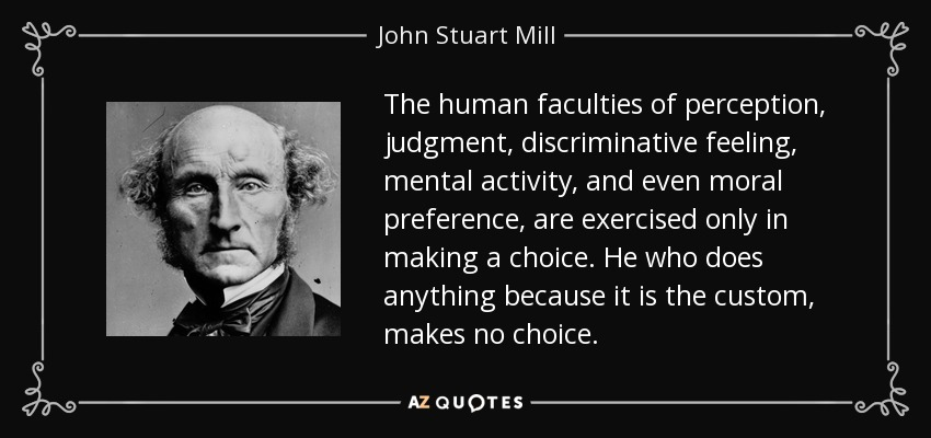 The human faculties of perception, judgment, discriminative feeling, mental activity, and even moral preference, are exercised only in making a choice. He who does anything because it is the custom, makes no choice. - John Stuart Mill