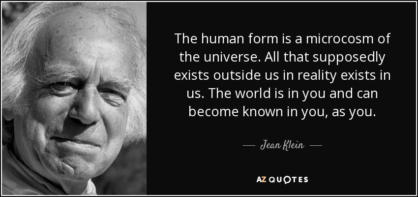 The human form is a microcosm of the universe. All that supposedly exists outside us in reality exists in us. The world is in you and can become known in you, as you. - Jean Klein