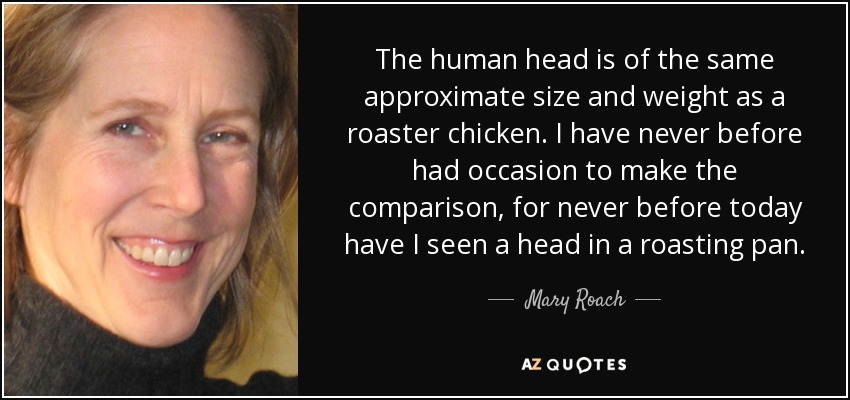 The human head is of the same approximate size and weight as a roaster chicken. I have never before had occasion to make the comparison, for never before today have I seen a head in a roasting pan. - Mary Roach