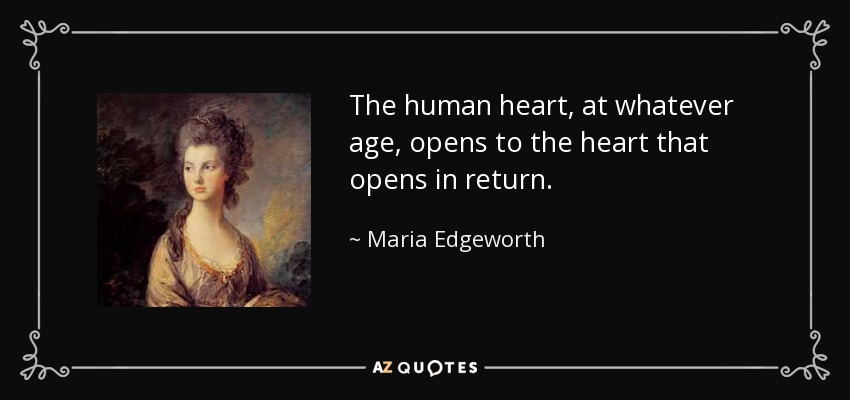 The human heart, at whatever age, opens to the heart that opens in return. - Maria Edgeworth