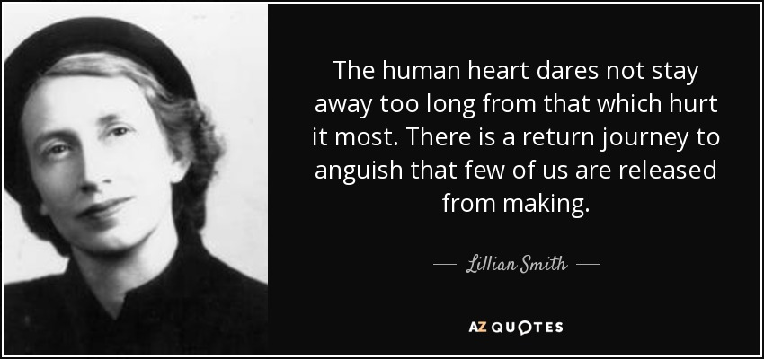 The human heart dares not stay away too long from that which hurt it most. There is a return journey to anguish that few of us are released from making. - Lillian Smith