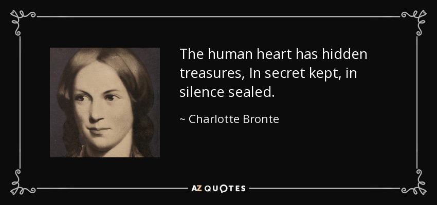 The human heart has hidden treasures, In secret kept, in silence sealed. - Charlotte Bronte