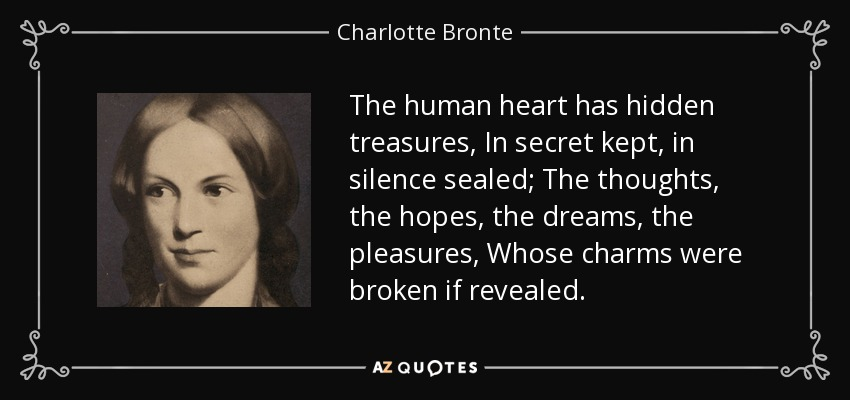 The human heart has hidden treasures, In secret kept, in silence sealed; The thoughts, the hopes, the dreams, the pleasures, Whose charms were broken if revealed. - Charlotte Bronte