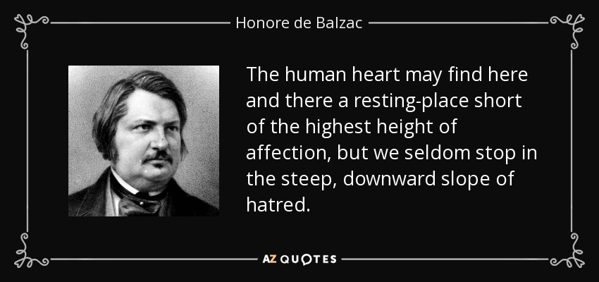 The human heart may find here and there a resting-place short of the highest height of affection, but we seldom stop in the steep, downward slope of hatred. - Honore de Balzac