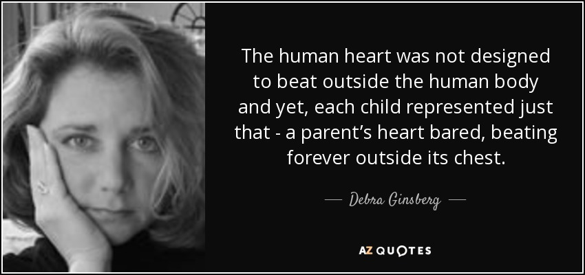 The human heart was not designed to beat outside the human body and yet, each child represented just that - a parent's heart bared, beating forever outside its chest. - Debra Ginsberg