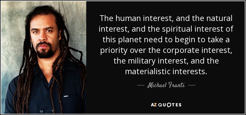 The human interest, and the natural interest, and the spiritual interest of this planet need to begin to take a priority over the corporate interest, the military interest, and the materialistic interests. - Michael Franti