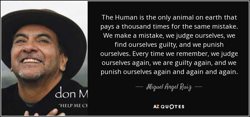 The Human is the only animal on earth that pays a thousand times for the same mistake. We make a mistake, we judge ourselves, we find ourselves guilty, and we punish ourselves. Every time we remember, we judge ourselves again, we are guilty again, and we punish ourselves again and again and again. - Miguel Angel Ruiz