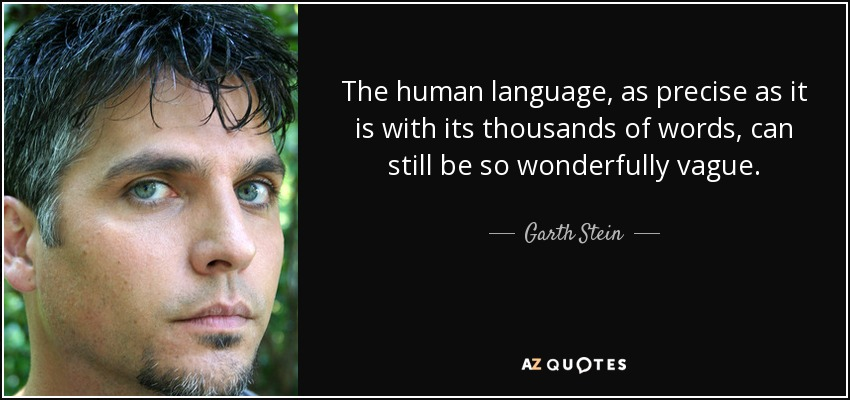 The human language, as precise as it is with its thousands of words, can still be so wonderfully vague. - Garth Stein