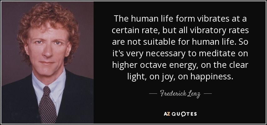 The human life form vibrates at a certain rate, but all vibratory rates are not suitable for human life. So it's very necessary to meditate on higher octave energy, on the clear light, on joy, on happiness. - Frederick Lenz