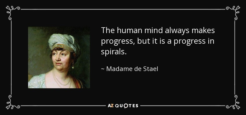 The human mind always makes progress, but it is a progress in spirals. - Madame de Stael