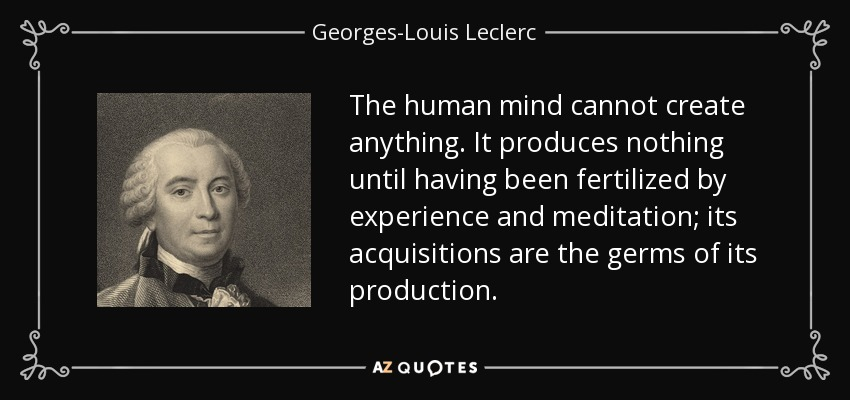 The human mind cannot create anything. It produces nothing until having been fertilized by experience and meditation; its acquisitions are the germs of its production. - Georges-Louis Leclerc, Comte de Buffon