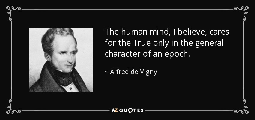 The human mind, I believe, cares for the True only in the general character of an epoch. - Alfred de Vigny