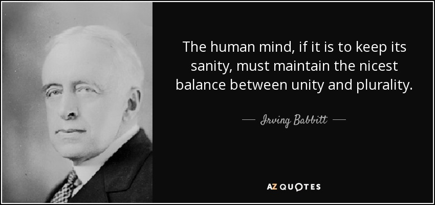 The human mind, if it is to keep its sanity, must maintain the nicest balance between unity and plurality. - Irving Babbitt