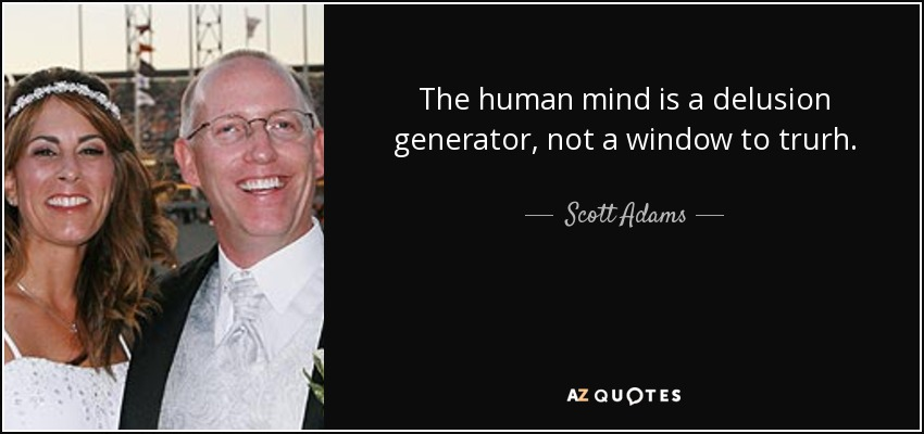 The human mind is a delusion generator, not a window to trurh. - Scott Adams