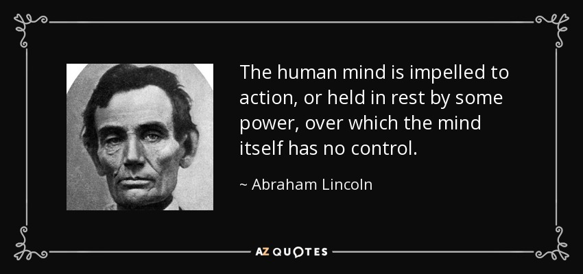 The human mind is impelled to action, or held in rest by some power, over which the mind itself has no control. - Abraham Lincoln