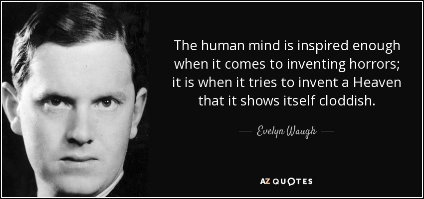 The human mind is inspired enough when it comes to inventing horrors; it is when it tries to invent a Heaven that it shows itself cloddish. - Evelyn Waugh