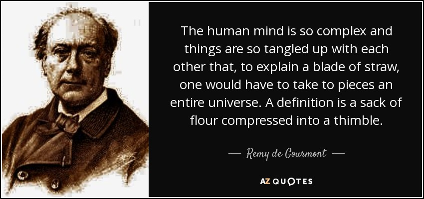 The human mind is so complex and things are so tangled up with each other that, to explain a blade of straw, one would have to take to pieces an entire universe. A definition is a sack of flour compressed into a thimble. - Remy de Gourmont