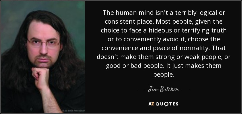 The human mind isn't a terribly logical or consistent place. Most people, given the choice to face a hideous or terrifying truth or to conveniently avoid it, choose the convenience and peace of normality. That doesn't make them strong or weak people, or good or bad people. It just makes them people. - Jim Butcher