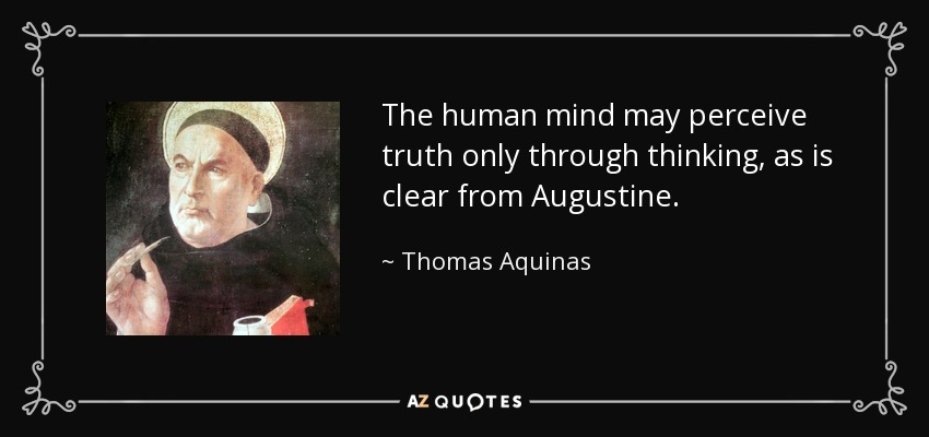 The human mind may perceive truth only through thinking, as is clear from Augustine. - Thomas Aquinas