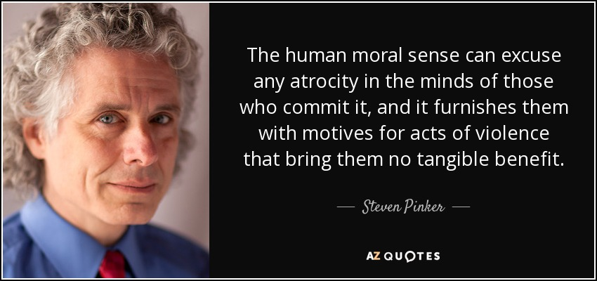 The human moral sense can excuse any atrocity in the minds of those who commit it, and it furnishes them with motives for acts of violence that bring them no tangible benefit. - Steven Pinker