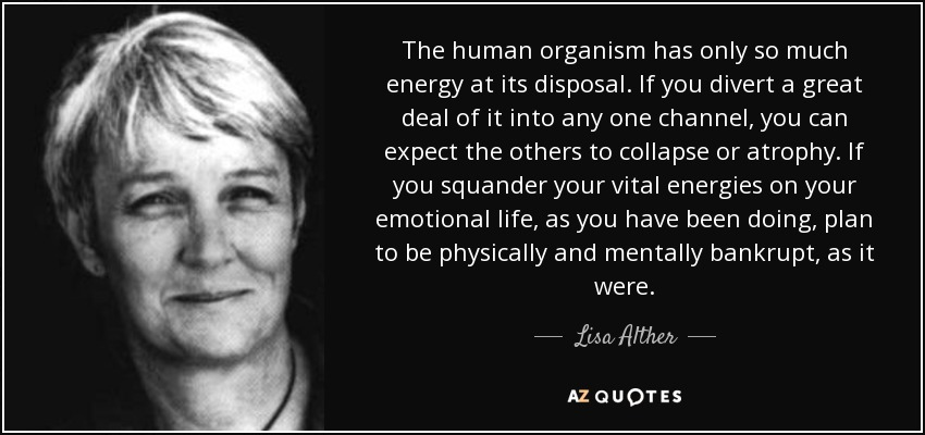 The human organism has only so much energy at its disposal. If you divert a great deal of it into any one channel, you can expect the others to collapse or atrophy. If you squander your vital energies on your emotional life, as you have been doing, plan to be physically and mentally bankrupt, as it were. - Lisa Alther