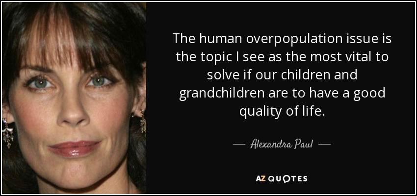 The human overpopulation issue is the topic I see as the most vital to solve if our children and grandchildren are to have a good quality of life. - Alexandra Paul