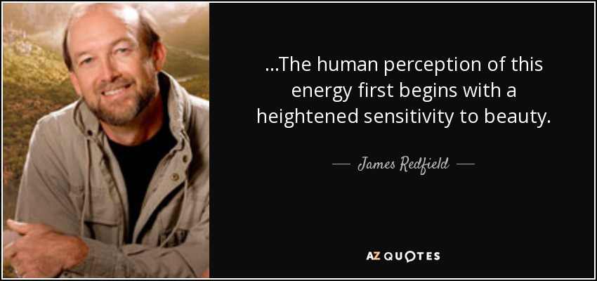 ...The human perception of this energy first begins with a heightened sensitivity to beauty. - James Redfield