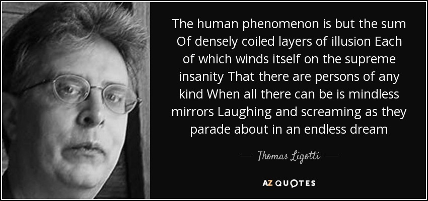 The human phenomenon is but the sum Of densely coiled layers of illusion Each of which winds itself on the supreme insanity That there are persons of any kind When all there can be is mindless mirrors Laughing and screaming as they parade about in an endless dream - Thomas Ligotti