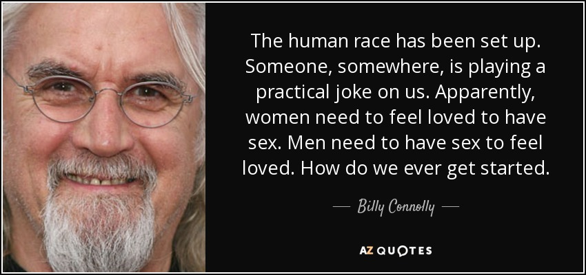 The human race has been set up. Someone, somewhere, is playing a practical joke on us. Apparently, women need to feel loved to have sex. Men need to have sex to feel loved. How do we ever get started. - Billy Connolly
